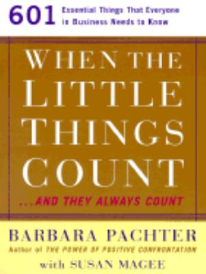 When the Little Things Count...and They Always Count 601 Essential Things That Everyone in Business Needs to Know