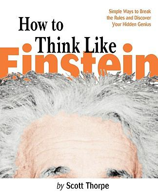 How to Think Like Einstein Simple Ways to Break the Rules and Discover Your Hidden Genius
