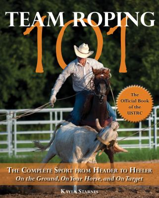 Team Roping 101: The Complete Sport from Header to Heeler