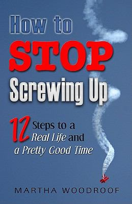 How to Stop Screwing Up 12 Steps to Real Life and a Pretty Good Time