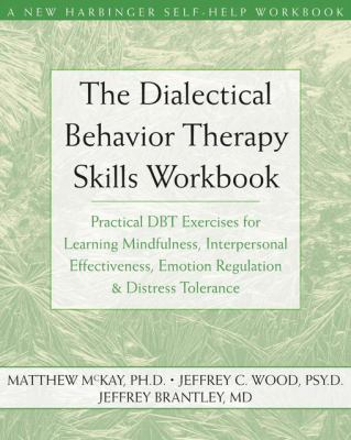Dialectical Behavior Therapy Workbook Practical Dbt Exercises for Learning Mindfulness, Interpersonal Effectiveness, Emotion Regulation, And Distress Tolerance
