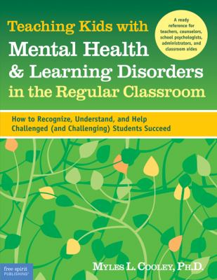 Teaching Kids With Mental Health and Learning Disorders in the Regular Classroom How to Recognize, Understand, and Help Challenged (And Challenging) Students Succeed