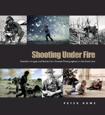 Shooting Under Fire The World of the War Photographer