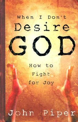 When I Don't Desire God How to Fight for Joy