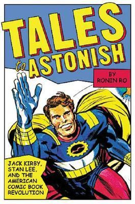Tales To Astonish Jack Kirby, Stan Lee, And The American Comic Book Revolution