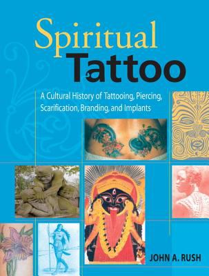 Spiritual Tattoo A Cultural History Of Tattooing, Piercing, Scarification, Branding, And Implants