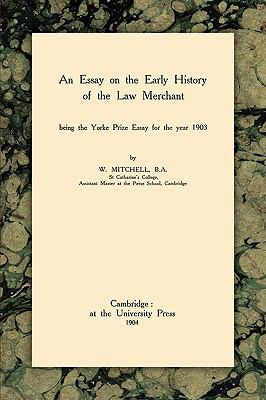 Essay on the Early History of the Law Merchant Being the Yorke Prize Essay for 1903