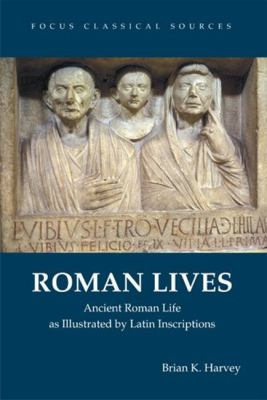 Roman Lives Ancient Roman Life as Illustrated by Latin Inscriptions