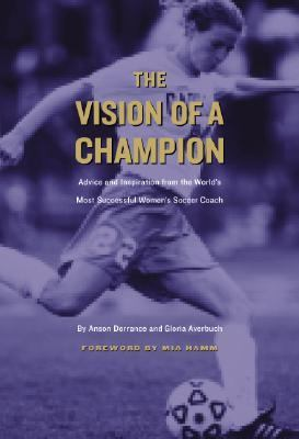 Vision of a Champion Advice and Inspiration from the World's Most Successful Women's Soccer Coach