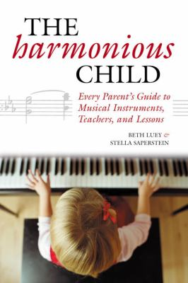 Harmonious Child Every Parent's Guide to Musical Instruments, Teachers, and Lessons