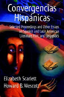 Convergencias Hispanicas Selected Proceedings and Other Essays on Spanish and Latin American Literature, Film, and Linguistics