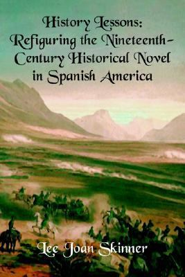 History Lessons Refiguring the Nineteenth-century Historical Novel in Spanish America
