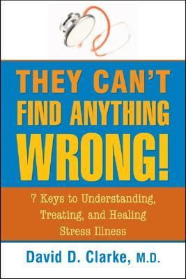 They Can't Find Anything Wrong!: 7 Keys to Understanding, Treating and Healing Stress Illness
