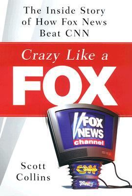 Crazy Like a Fox The Inside Story of How Fox News Beat CNN ...