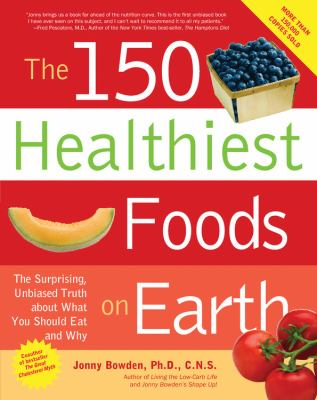 150 Healthiest Foods on Earth The Surprising, Unbiased Truth About What You Should Eat and Why