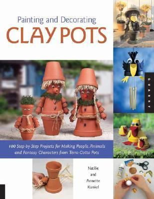 Painting and Decorating Clay Pots 117 Step-by-Step Projects For Painting People, animals And Fantasy Characters On Terra Cotta Pots