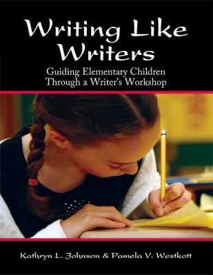 Writing Like Writers Guiding Elementary Children Through a Writer's Workshop