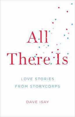 All There Is : Love Stories from StoryCorps