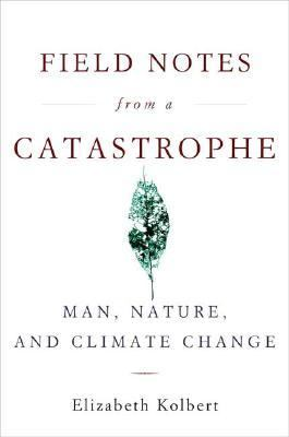 Field Notes from a Catastrophe Man, Nature, and Climate Change