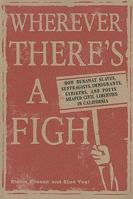 Wherever There's a Fight: How Runaway Slaves, Suffragists, Immigrants, Strikers and Poets Shaped Civil Liberties in California