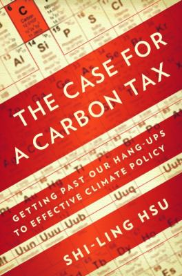 Case for a Carbon Tax (the) : Getting Past Our Hang-ups to Effective Climate Policy