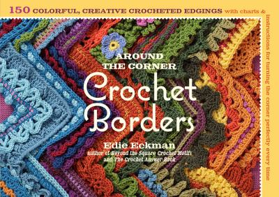 Around-the-Corner Crochet Borders: 150 Colorful, Creative Edging Designs with Charts and Instructions for Turning the Corner Perfectly Every Time