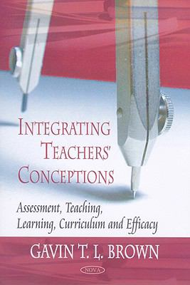 Integrating Teachers' Conceptions: Assessment, Teaching, Learning, Curriculum and Efficacy