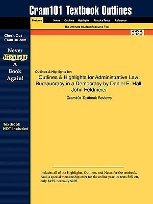 Outlines & Highlights for Administrative Law: Bureaucracy in a Democracy by Daniel E. Hall, John Feldmeier, ISBN: 9780135005187
