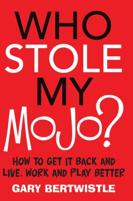 Who Stole My Mojo?: How to Get It Back and Live, Work and Play Better