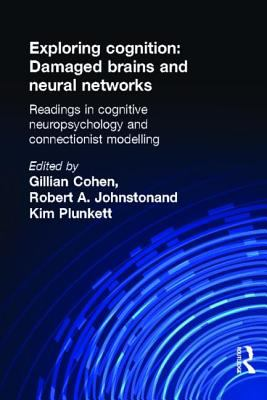 Exploring Cognition Damaged Brains and Neural Networks  Readings in Cognitive Neuropsychology and Connectionist Modelling