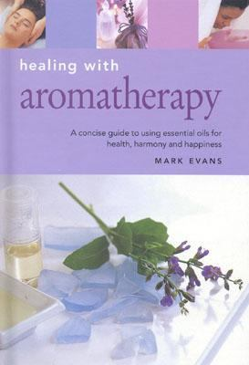 Healing With Aromatherapy A Concise Guide to Using Essential Oils to Enhance Your Life