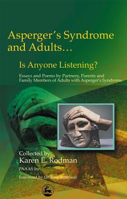 Asperger Syndrome and Adults ... Is Anyone Listening Essays and Poems by Partners, Parents and Family Members of Adults With Asperger's Syndrome
