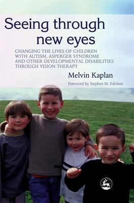Seeing Through New Eyes Changing the Lives of Autistic Children, Asperger Syndrome and Other Developmental Disabilities Through Vision Therapy