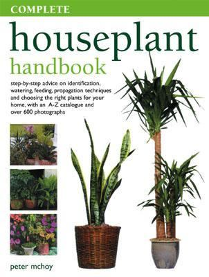 Complete Houseplant Handbook Step-By-Step Advice On Identification, Watering, Feeding, Propagation Techniques And Choosing The Right Plants For Your Home, With An A-Z Catalogue A