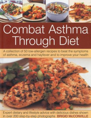 Combat Asthma Through Diet: A Collection of 50 Low-Allergen Recipes to Beat the Symptoms of Asthma, Eczema and Hayfever. Expert Dietary Advice, Shown in More Than 400 Step-by-Step Photographs