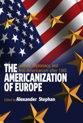 Americanization of Europe Culture, Diplomacy, And Anti-americanism After 1945