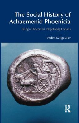 The Social History of Achaemenid Phoenicia: Being a Phoenician, Negotiating Empires (BibleWorld)