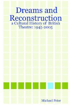 Dreams and Reconstruction A Cultural History of British Theatre 1945-2005