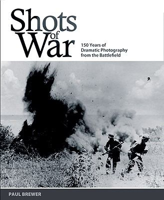 Shots of War : 150 Years of Dramatic Photography from the Battlefield