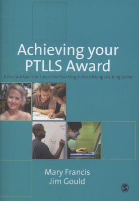 Achieving Your PTLLS Award: A Practical Guide to Successful Teaching in the Lifelong Learning Sector