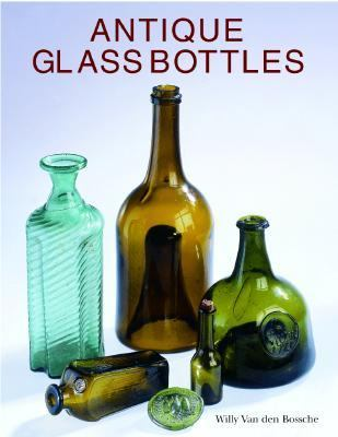 Antique Glass Bottles Their History and Evolution (1500-1850) a Comprehensive, Illustrated Guide With a World-Wide Bibliography of Glass Bottles