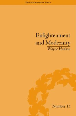 Enlightenment and Modernity: The English Deists and Reform (The Enlightenment World: Political and Intellectual History of the Long Eighteenth Century)