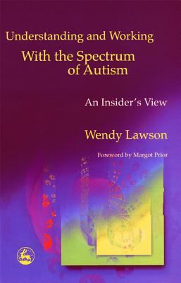 Understanding and Working With the Spectrum of Autism An Insider's View