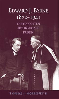 Edward J Byrne 1872-1941: The Forgotten Archbishop of Dublin