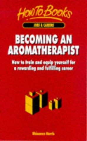 Becoming an Aromatherapist: How to Train and Equip Yourself for a Rewarding and Fulfilling Career