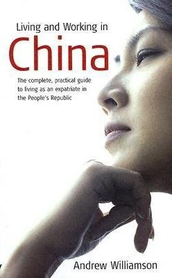 Living and Working in China: The Complete, Practical Guide to Living as an Expatriate in the People's Republic