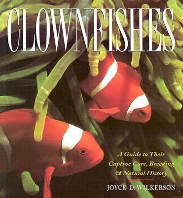 Clownfishes A Guide to Their Captive Care, Breeding & Natural History