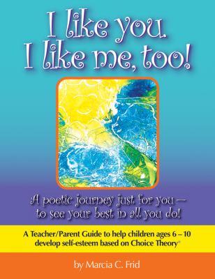 I Like You, I Like Me, Too! : A Teacher/Parent Guide to Help Children Aged 6-10 Develop Self-Esteem Based on Choice Theory