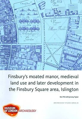 Finsbury's Moated Manor House, Medieval Land Use and Later Development in the Moorfields Area, Islington