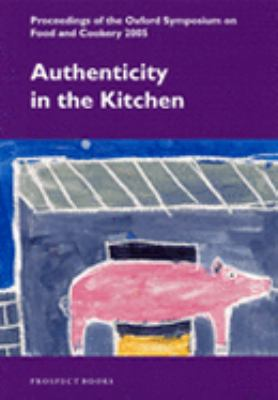 Authenticity in the Kitchen Proceedings of the Oxford Symposium on Food and Cookery 2005